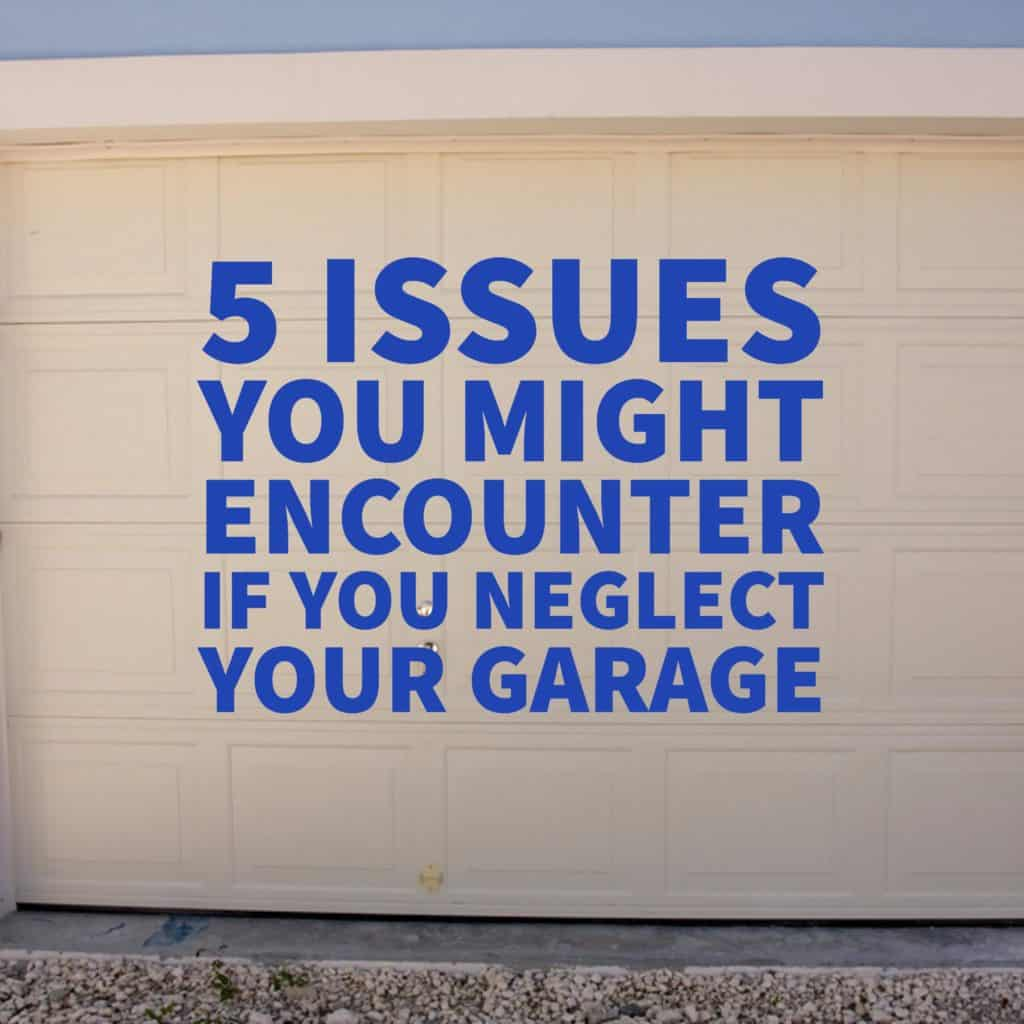 5 Issues You Might Encounter If You Neglect Your Garage