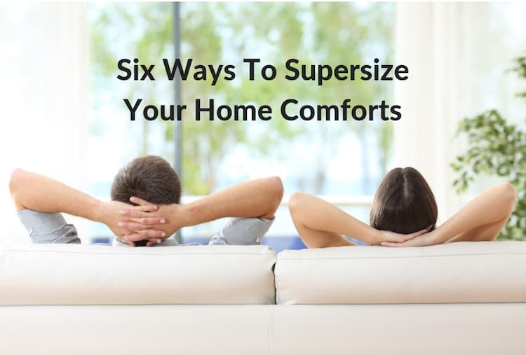 Six Ways To Supersize Your Home Comforts