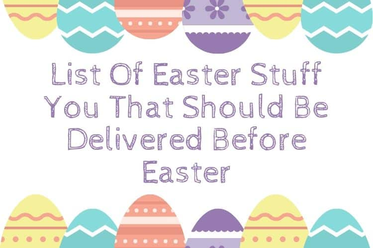 List Of Easter Stuff You That Should Be Delivered Before Easter